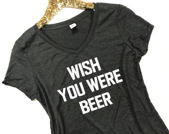 Wish You Were Beer Shirt - Wish You Were Beer V-Neck - Beer Shirt Women - Beer T Shirt - Beer Lover Shirt - Beer Pun - Drinking Shirt