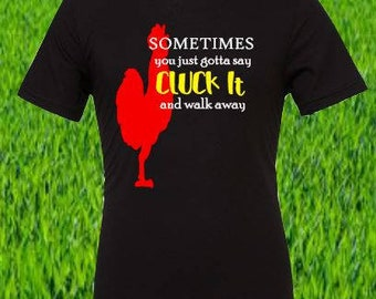 Sometimes you just gotta say Cluck It and walk away /  Cluck It T Shirt / Rooster T shirt / Sarcasm T Shirt / Funny T shirt / Gift for Him