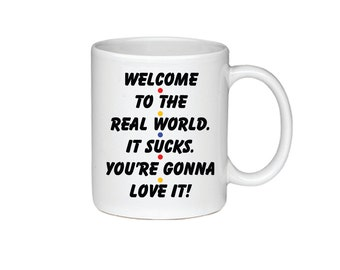 Welcome To The Real World.  It Sucks. You're Gonna Love It! - Printed On Both Sides - Friends TV Show Coffee Mug - Monica Gellar - 019