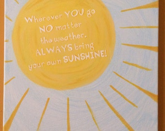 Whenever you go no matter the weather always bring your own sunshine! 11x14 canvas hand painted