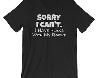 Funny Excuse Shirt / Rabbit Shirt / Rabbit T-Shirt / Sorry I Can't I Have Plans With My Rabbit