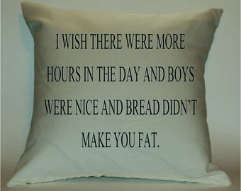 I wish there were more hours in a day and boys were nice and bread didn't make you fat 18X18 Decorative Pillow Cover