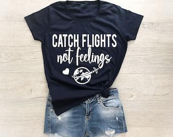 Catch Flights Not Feelings, Travel Shirt, Vacation Shirt, Funny Tshirts, Tshirts With Sayings, Catch Flights Not Feelings Shirt, Graphic Tee