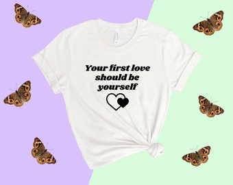 Your first love should be yourself shirt - Love your self tshirt Self love tshirt self esteem shirt love myself Positive self image shirt