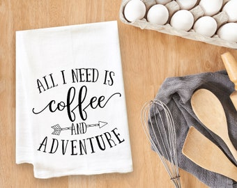 All I Need Is Coffee and Adventure Tea Towel Flour Sack Towel Kitchen Towel