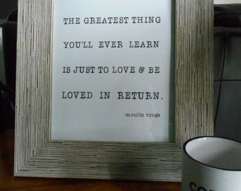 The Greatest Thing You'll Ever Learn Is Just to Love and Be Loved in Return Choose 5x7 or 8x10 Print - Moulin Rouge, Movie Quote