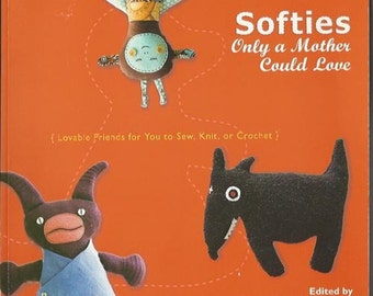 Softies Only A Mother Could Love Lovable Friends to Sew Knit or Crochet