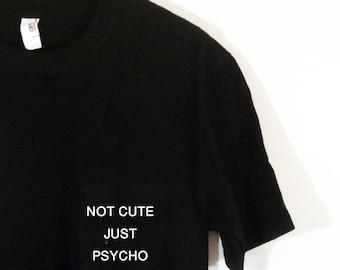 Not Cute Just  Psycho Pocket Tee Blogger Tumblr Saying Shirt