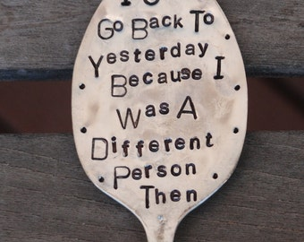 I Can't Go Back To Yesterday Because I Was A Different Person Then HAND STAMPED G A R D E N   M A R K E R  S P O O N
