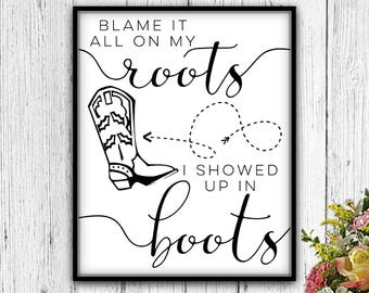 Blame It All On My Roots I Showed Up In Boots, PRINTABLE, Blame It On My Roots, Blame It All On My Roots, My Roots, Roots Sign, Roots Poster