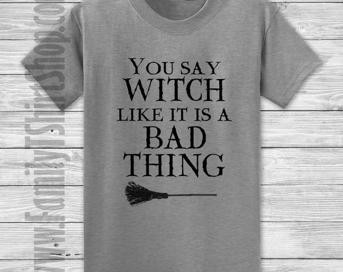 You Say Witch Like It's A Bad Thing T-Shirt - Halloween