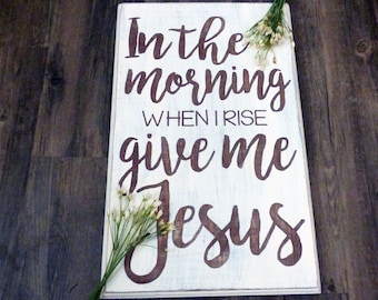 Christian Quote Sign - In The Morning When I Rise Give Me Jesus- Mothers Day - Housewarming Gift - Wooden Sign - Wedding - Living Room Decor