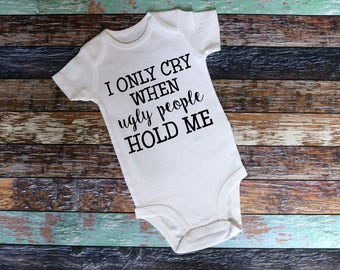 I Only Cry When Ugly People Hold Me Shirt bodysuit or T-Shirt - Infant Toddler shirt, funny shirt, sarcastic shirt, ugly people, i cry shirt