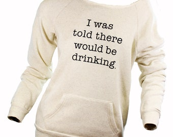 i was told there would be drinking. slouchy sweatshirt. comfy top. funny graphic sweatshirt. trendy graphic tees. off the shoulder shirt.