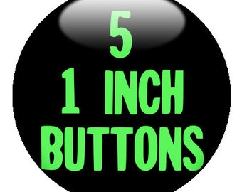 5 CUSTOM 1 inch pinback BUTTONS - you design or we design