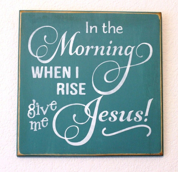 "In the Morning When I Rise Give Me JESUS! Wooden Sign -- Hand Painted - 12"" x 12"""