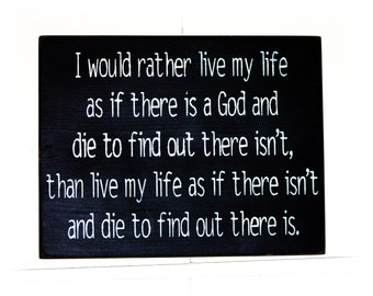 I would rather live my life as if there is a God and die to find out there isn't ... primitive wood sign