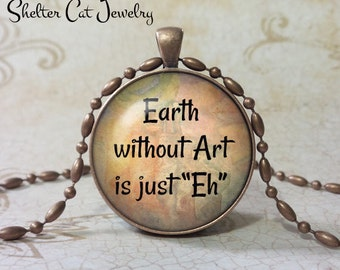 "Earth Without Art Quote Necklace - 1-1/4"" Circle Pendant or Key Ring - Handmade Wearable Photo Art Jewelry - Artist Gift"