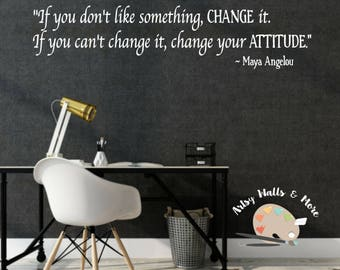 Maya Angelou quote wall decal, If you don't like something change it, If you can't change it change your attitude Maya Angelou wall decal