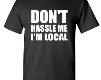 DON'T HASSLE ME I'm Local t-shirt tee shirt short or long sleeve your choice! all sizes many colors