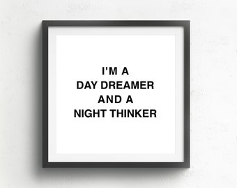 I'm a day dreamer and a night thinker.