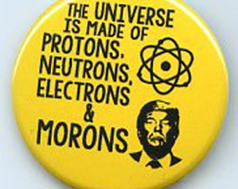 The Universe is made of Protons Neutrons Electrons & Morons Anti Trump button