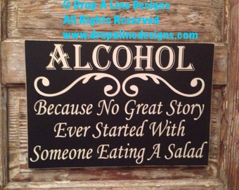 Alcohol. Because No Great Story Ever Started With Someone Eating A Salad. wood sign. 18x12. Great for weddings