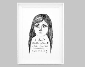 Illustration print. Grey and white pencil illustration print of girl with my quote: I don't know what the f*** I'm doing. A5 modern drawing.