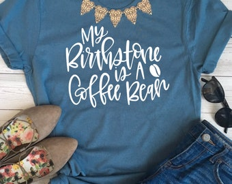 coffee shirt, funny coffee shirt, coffee bean shirt, ladies coffee shirt, women coffee shirt, birthstone coffee bean shirt, coffee lover tee