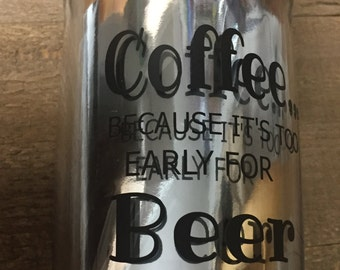 Coffee... Because it's too early for Beer Coffee Tumbler