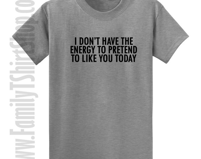 I Don't Have The Energy To Pretend To Like You Today T-shirt