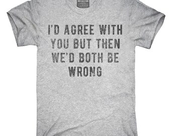 I'd Agree With You But Then We'd Both Be Wrong T-Shirt, Hoodie, Tank Top, Gifts