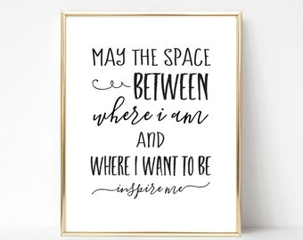 May the Space Between Where I Am and Where I Want to be Inspire Me | Motivational Quote | Inspirational Quote | Wall Art | Office Decor