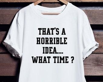 Thats a Horrible idea ... What time ?  | T shirt | Franglais Shop | Femme | Homme | Unisex | 100 % Cotton
