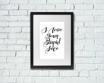 INSTANT DOWNLOAD   I Love Your Stupid Face   Inspirational Art Print   A4 Print   Room Decor