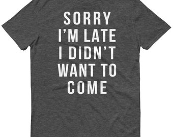 Sorry I'm Late, I Didn't Want to Come - Workout Tee, Graphic Shirt, Sorry Not Sorry, Mom Shirt