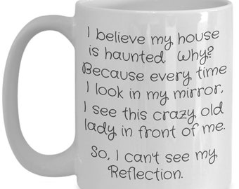 My House is Haunted because I cannot see myself in the mirror on 15 ounce ceramic white mug Funny Gift Little Old Lady
