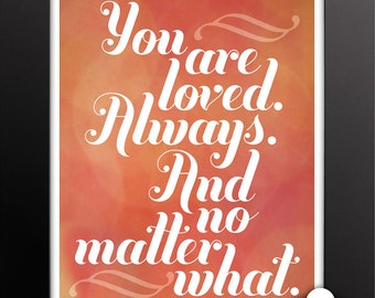 Print: You are loved. Always and no matter what — Love, inspiration