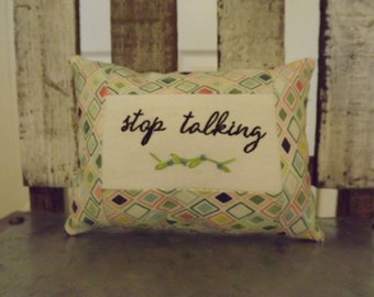 """stop talking Small PILLOW  Approximately 4 1/2"""" X 6 1/2""""    Embroidered and Hand Stitched - FREE SHIPPING!"""