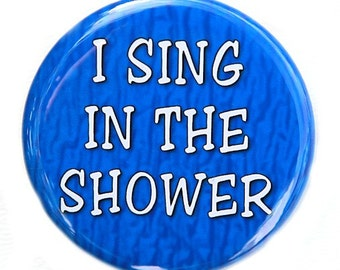 I Sing In The Shower - Button Pinback Badge 1 1/2 inch 1.5 - flatback magnet or keychain