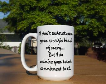 I Don't Understand Your Specific Kind of Crazy Mug - 11 or 15 oz Funny Coffee Mug
