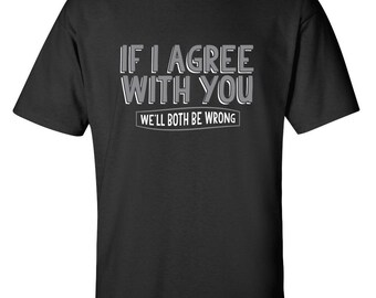 If I Agree With You We'll Both Be Wrong Funny T-Shirt PS_0370W Novelty Gift T-Shirt Kids Mens Women Fun Crazy Funny Humor T Shirts