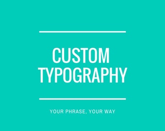 Custom Typography, Quotes, Phrases, Special Occasions, Wall Art or Digital