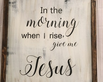 In the morning when I rise, give me Jesus wood sign