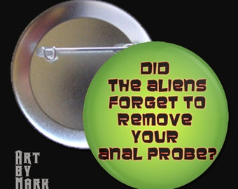 Did The Aliens Forget To Remove Your Anal Probe  Pinback Button