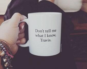 Don't Tell Me What I Know, Travis - Coffee Mug - Ceramic Coffee Mug- Quote Mug - Gift Idea - Tea Cup - Funny Mug