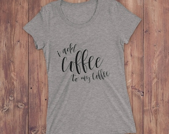 I Add Coffee to My Coffee Graphic Tee Shirt — Coffee Lovers Graphic Tee — Funny Shirt for Women — Coffee Shirt — Gift for Coffee Lovers