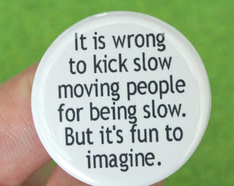 it is wrong to kick slow moving people for being slow. but it is fun to imagine. 1.25 inch funny button. don't do it, think it.
