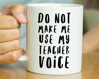 Do Not Make Me Use My Teacher Voice - Funny Mug, Teacher Mug, Teacher Gift, Gift For Teacher, Funny Teacher, Motivational Mug, Work Mug