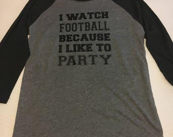 I watch football because i like to party, raglan, shirt, football, party, i like to party
